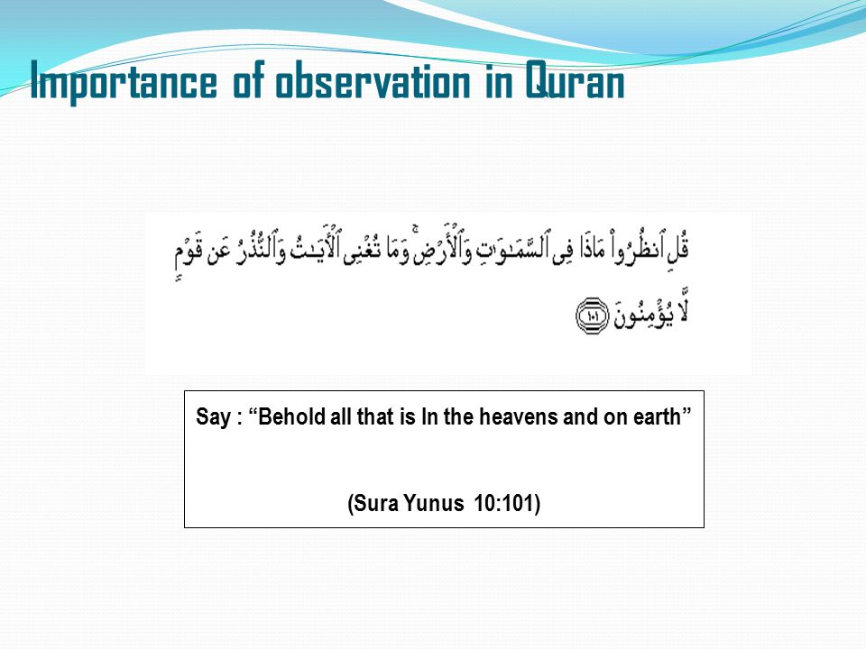 """Importance of observation in Quran Say : """"Behold all that is In the heavens and on earth"""" (Sura Yunus 10:101)"""