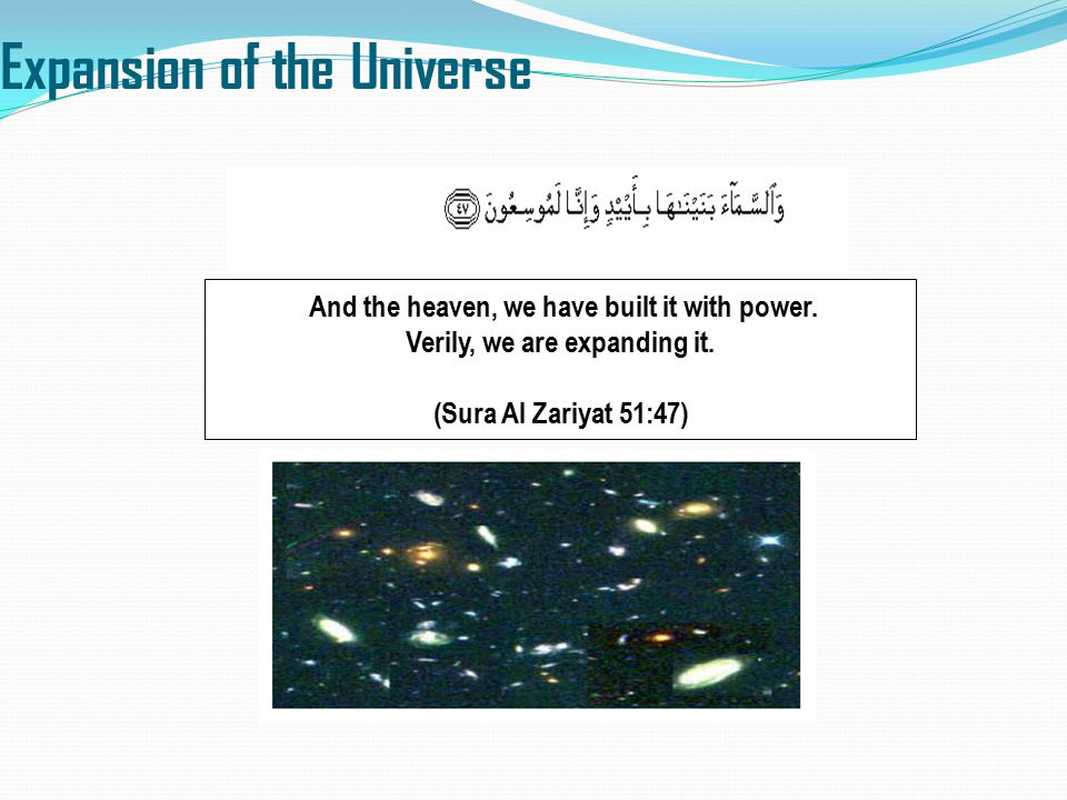 Expansion of the Universe And the heaven, we have built it with power. Verily, we are expanding it. (Sura Al Zariyat 51:47)