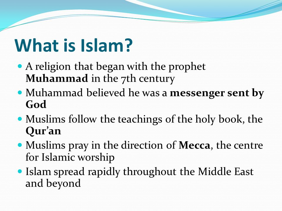What is Islam? A religion that began with the prophet Muhammad in the 7th century Muhammad believed he was a messenger sent by God Muslims follow the