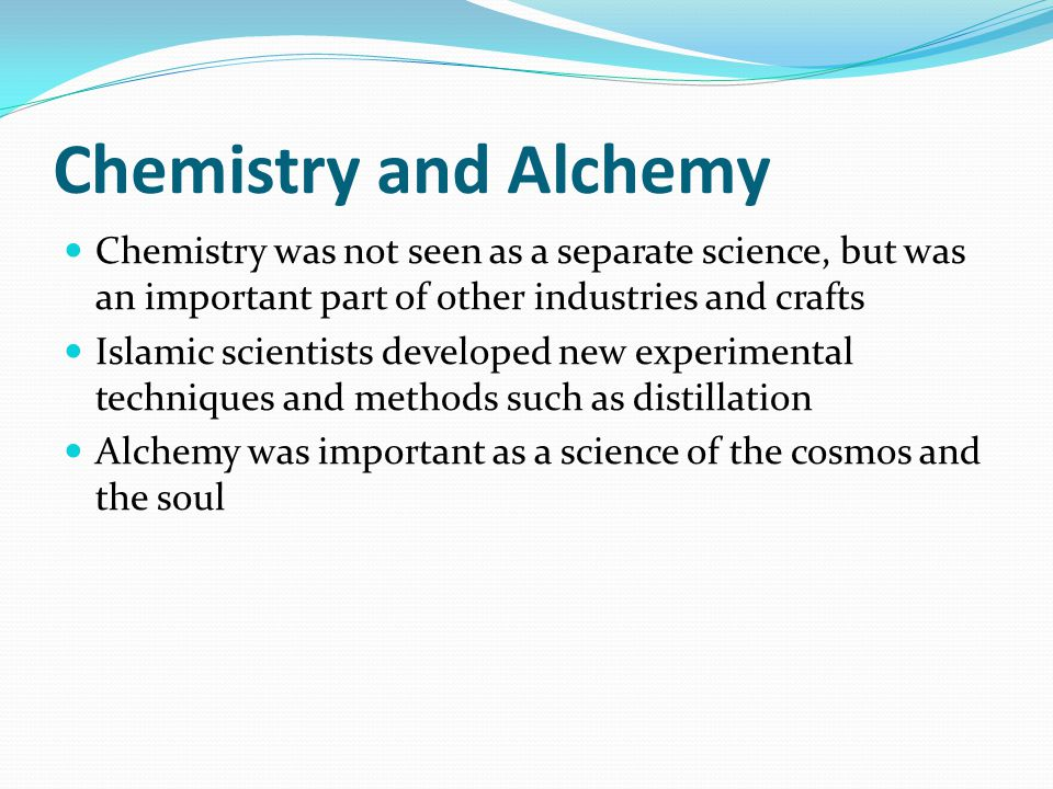Chemistry and Alchemy Chemistry was not seen as a separate science, but was an important part of other industries and crafts Islamic scientists develo