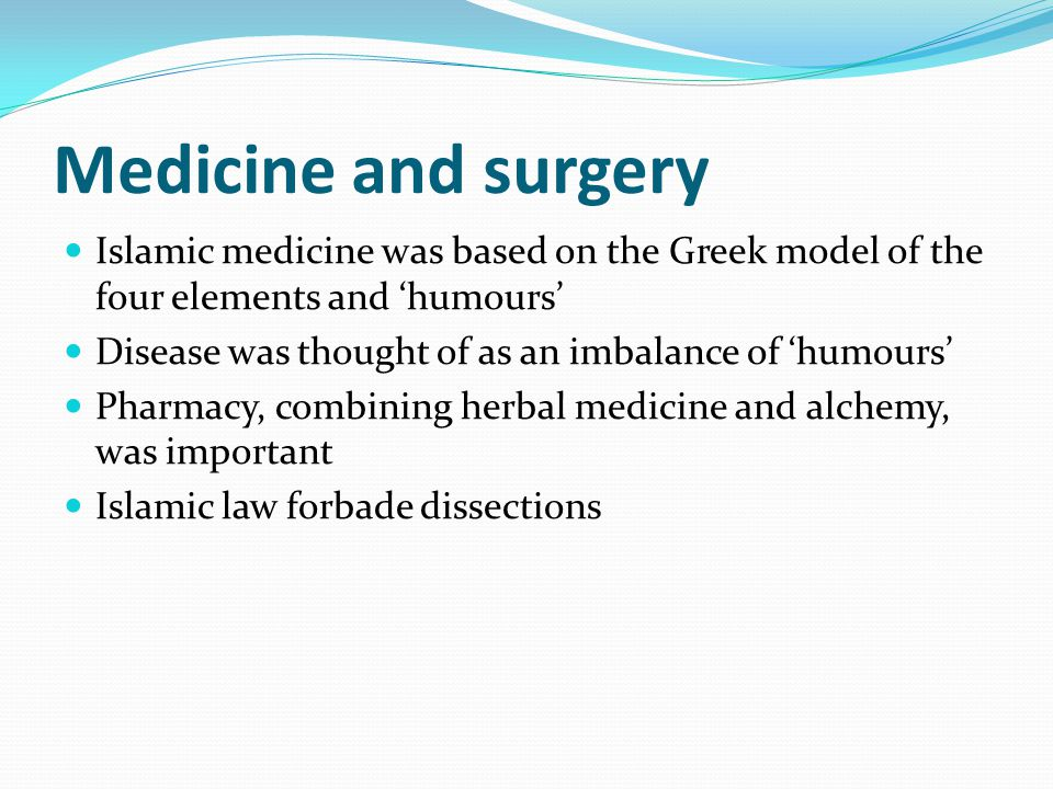 Medicine and surgery Islamic medicine was based on the Greek model of the four elements and 'humours' Disease was thought of as an imbalance of 'humou