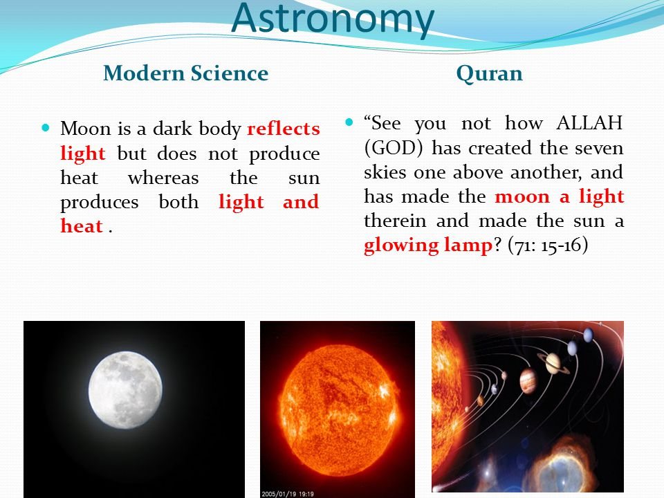 """Astronomy Modern ScienceQuran Moon is a dark body reflects light but does not produce heat whereas the sun produces both light and heat. """"See you not"""