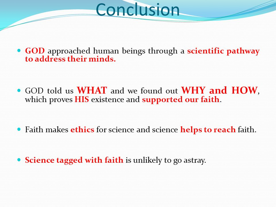 Conclusion GOD approached human beings through a scientific pathway to address their minds. GOD told us WHAT and we found out WHY and HOW, which prove