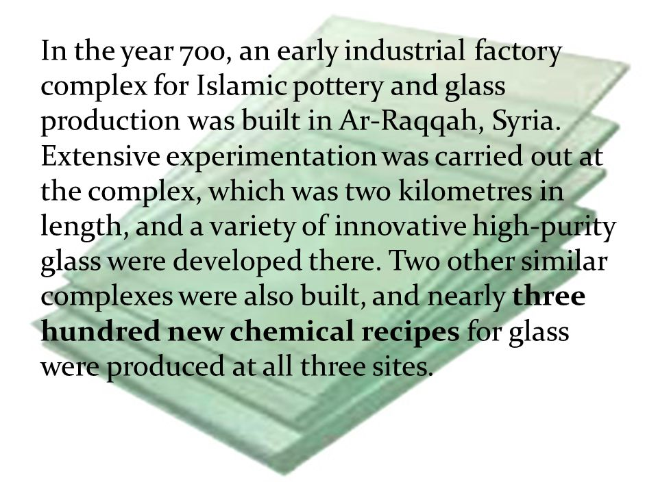 In the year 700, an early industrial factory complex for Islamic pottery and glass production was built in Ar-Raqqah, Syria. Extensive experimentation