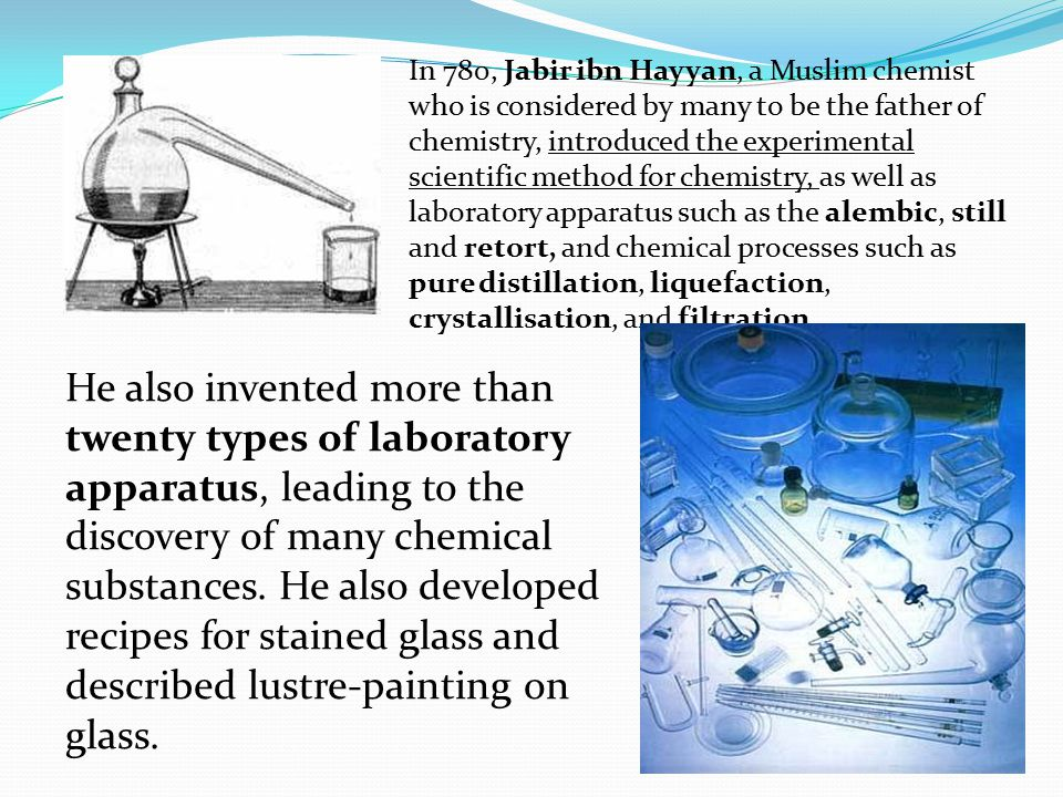 In 780, Jabir ibn Hayyan, a Muslim chemist who is considered by many to be the father of chemistry, introduced the experimental scientific method for