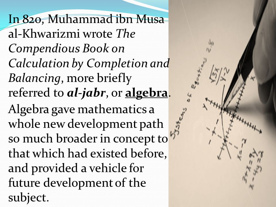 In 820, Muhammad ibn Musa al-Khwarizmi wrote The Compendious Book on Calculation by Completion and Balancing, more briefly referred to al-jabr, or alg