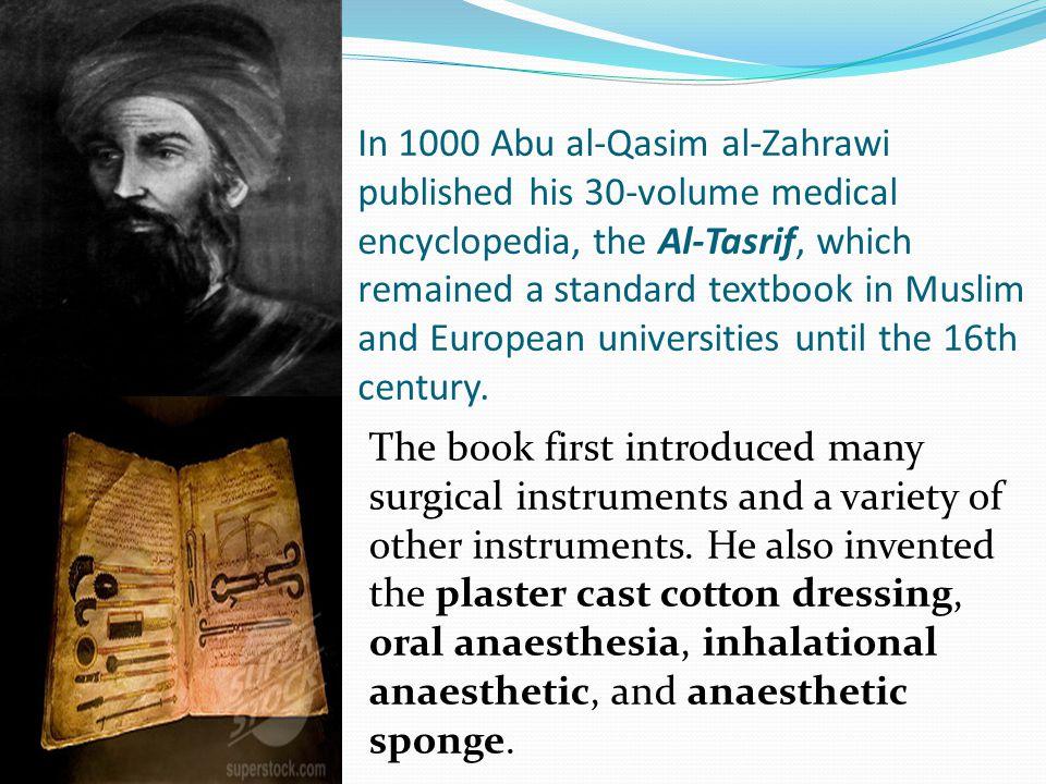 In 1000 Abu al-Qasim al-Zahrawi published his 30-volume medical encyclopedia, the Al-Tasrif, which remained a standard textbook in Muslim and European
