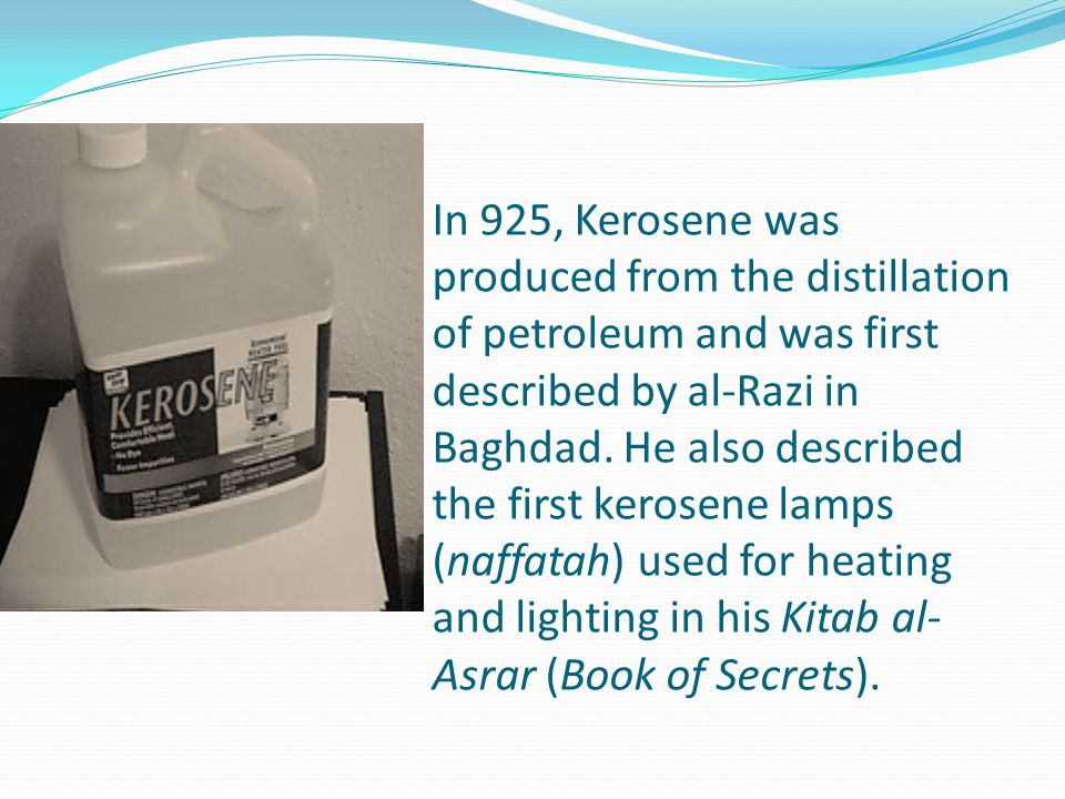 In 925, Kerosene was produced from the distillation of petroleum and was first described by al-Razi in Baghdad. He also described the first kerosene l