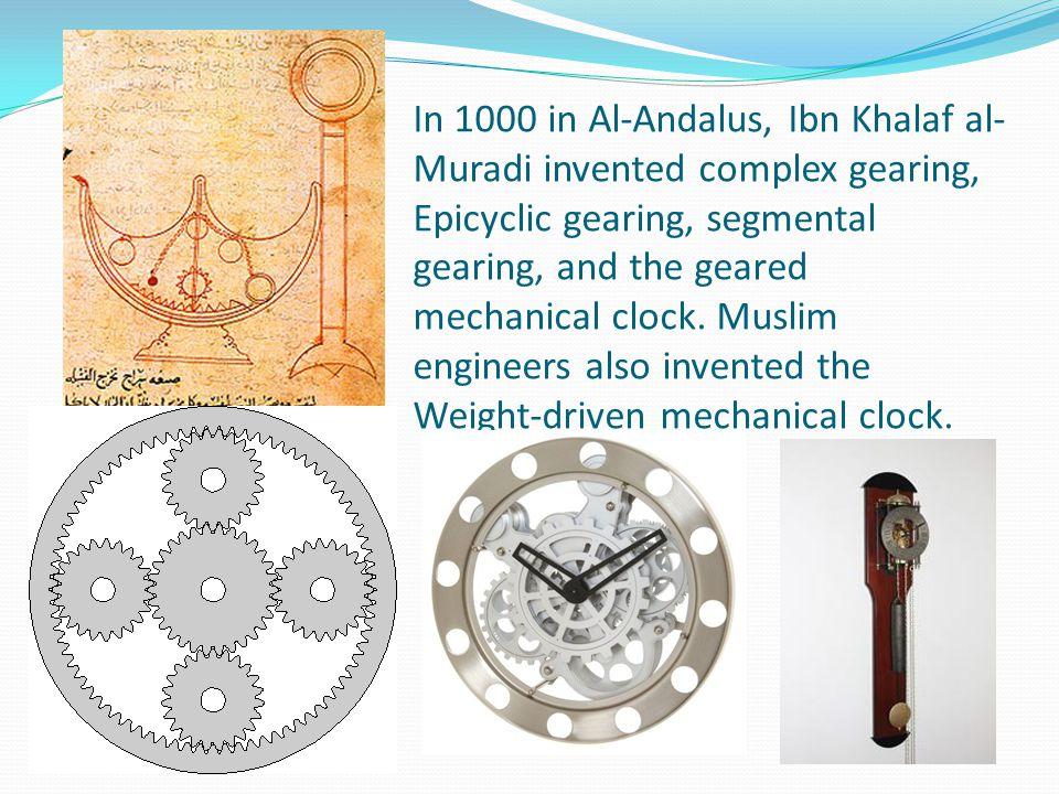 In 1000 in Al-Andalus, Ibn Khalaf al- Muradi invented complex gearing, Epicyclic gearing, segmental gearing, and the geared mechanical clock. Muslim e