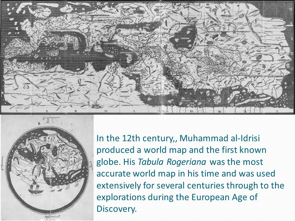 In the 12th century,, Muhammad al-Idrisi produced a world map and the first known globe. His Tabula Rogeriana was the most accurate world map in his t