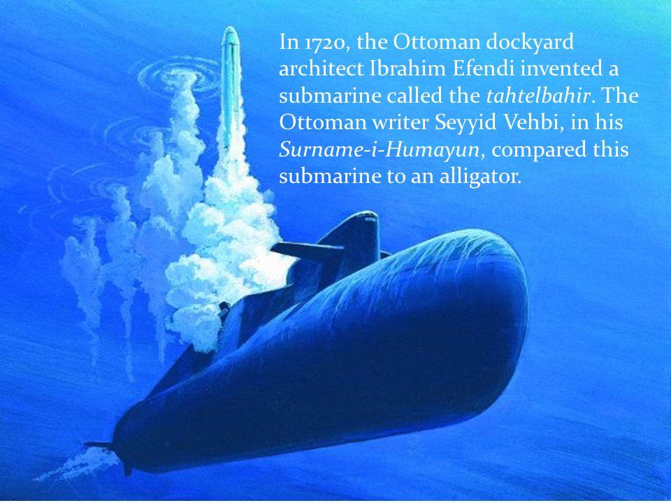 In 1720, the Ottoman dockyard architect Ibrahim Efendi invented a submarine called the tahtelbahir. The Ottoman writer Seyyid Vehbi, in his Surname-i-