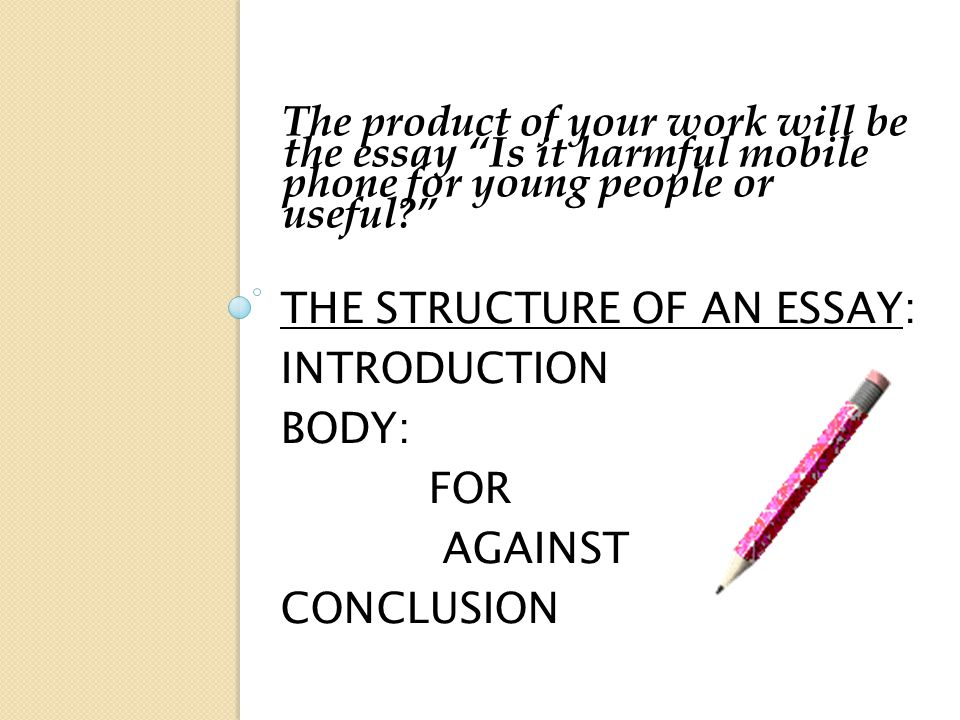 THE STRUCTURE OF AN ESSAY: INTRODUCTION BODY: FOR AGAINST CONCLUSION The product of your work will be the essay Is it harmful mobile phone for young people or useful?