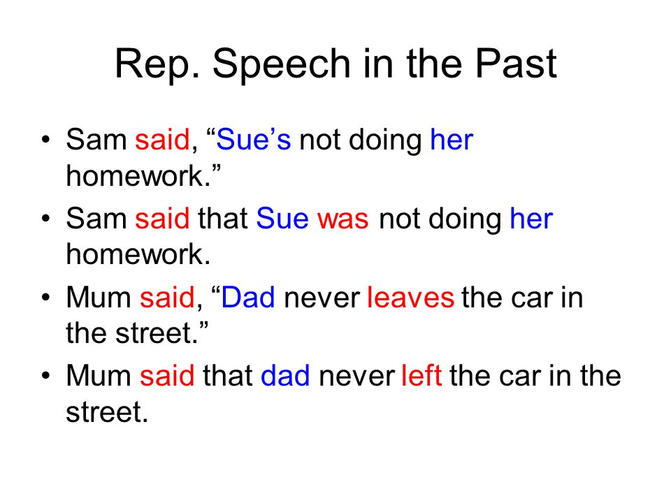 """Rep. Speech in the Past Sam said, """"Sue's not doing her homework."""" Sam said that Sue was not doing her homework. Mum said, """"Dad never leaves the car in"""