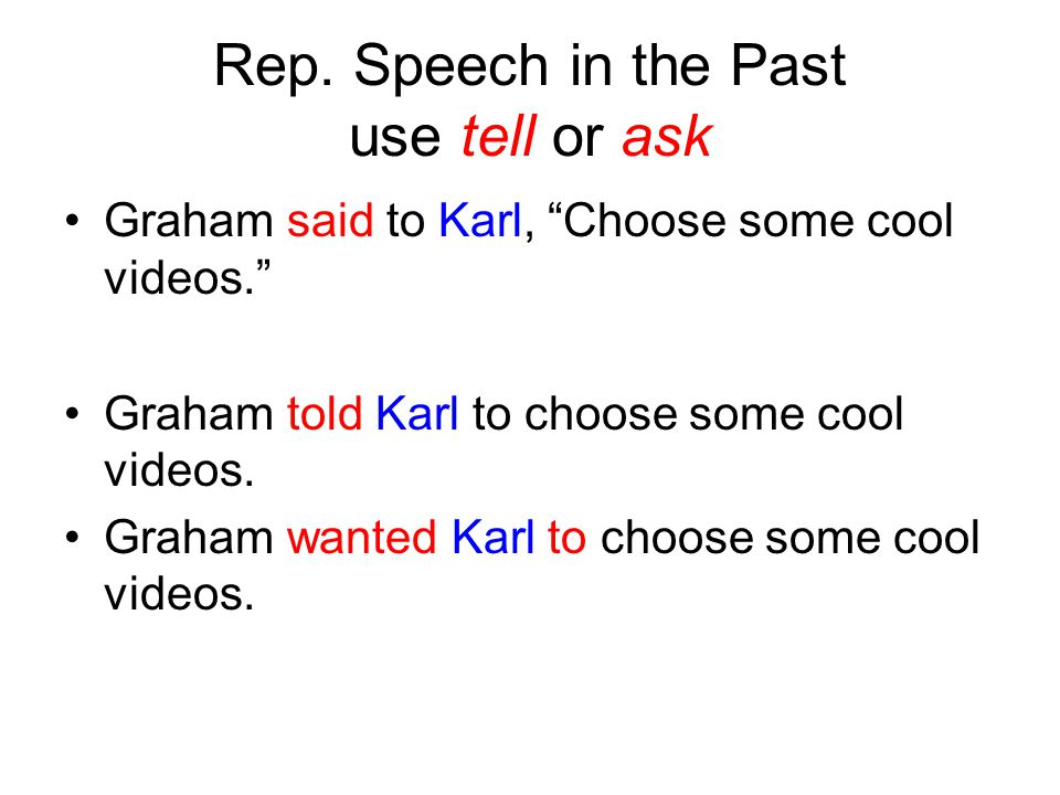 """Rep. Speech in the Past use tell or ask Graham said to Karl, """"Choose some cool videos."""" Graham told Karl to choose some cool videos. Graham wanted Kar"""