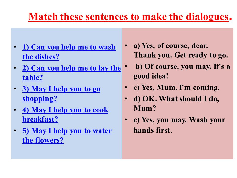 Match these sentences to make the dialogues. 1) Can you help me to wash the dishes? 1) Can you help me to wash the dishes? 2) Can you help me to lay t