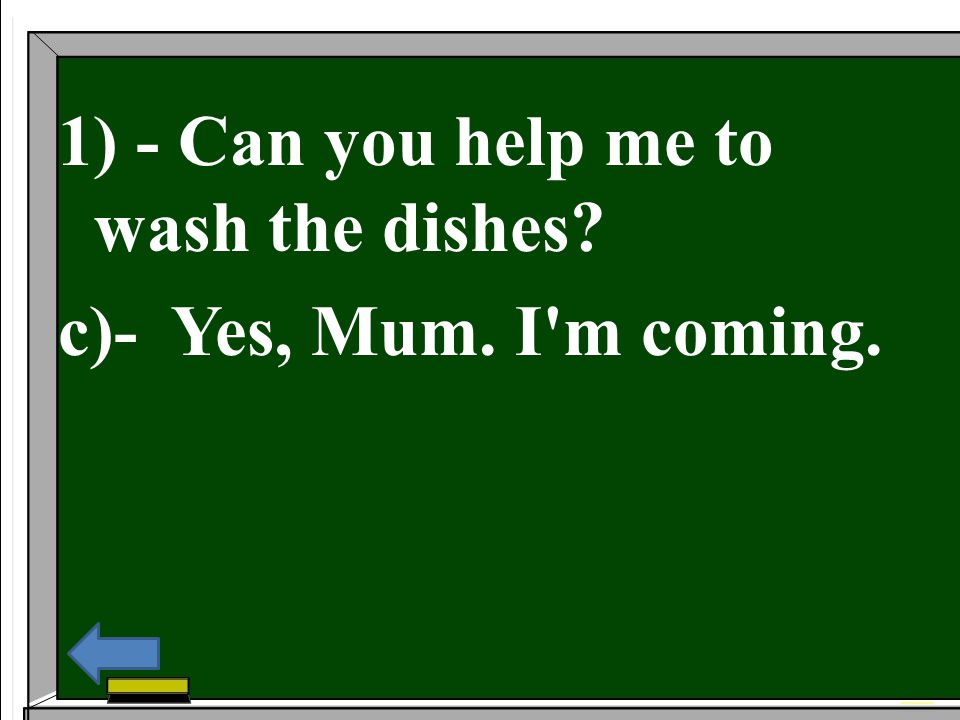 1) - Can you help me to wash the dishes? c)- Yes, Mum. I'm coming.