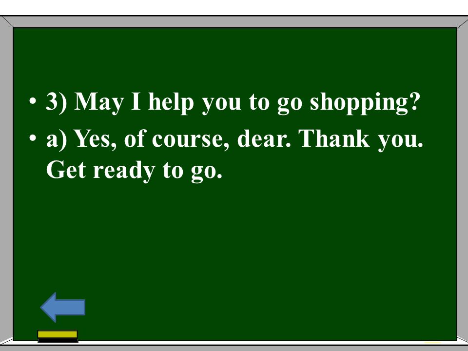 3) May I help you to go shopping? a) Yes, of course, dear. Thank you. Get ready to go.