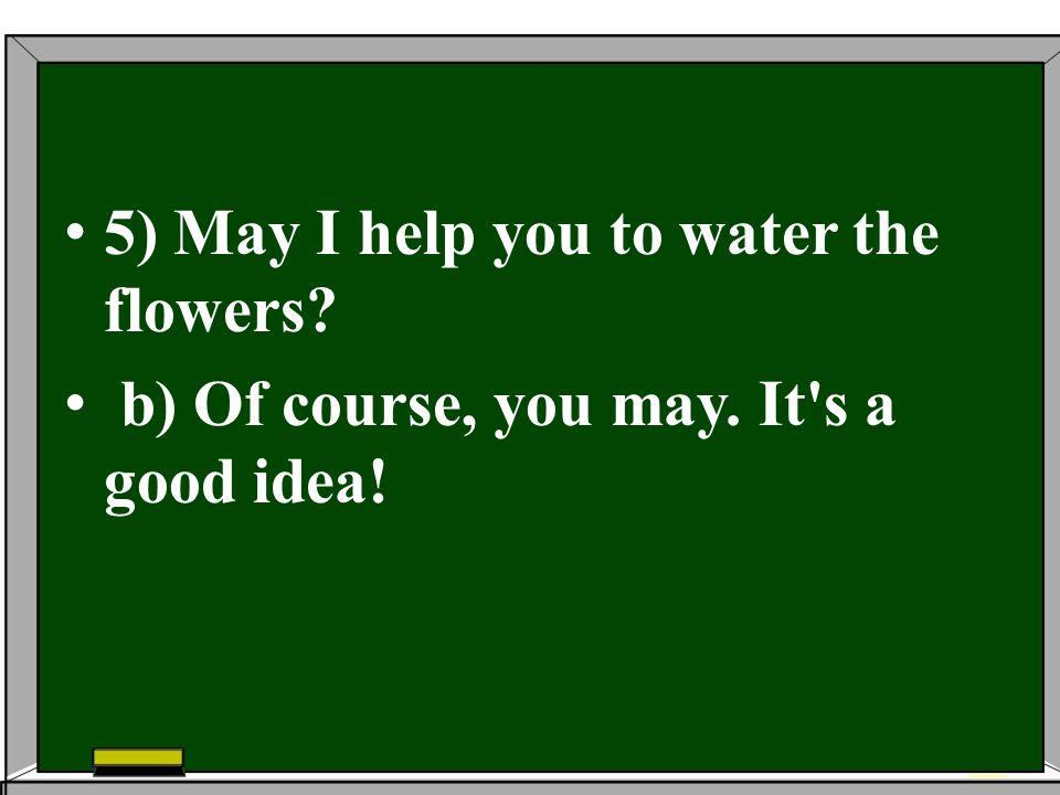 5) May I help you to water the flowers? b) Of course, you may. It's a good idea!