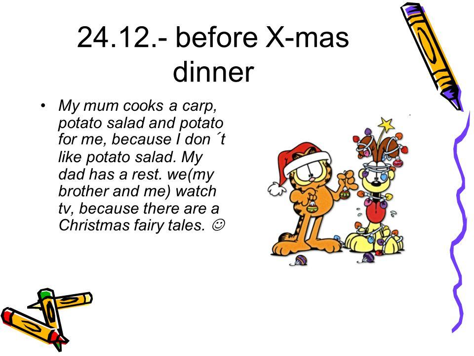 24.12.- before X-mas dinner My mum cooks a carp, potato salad and potato for me, because I don´t like potato salad.