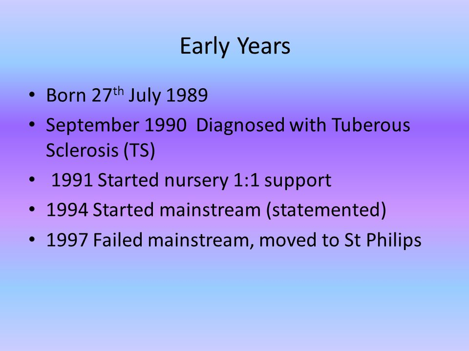 Early Years Born 27 th July 1989 September 1990 Diagnosed with Tuberous Sclerosis (TS) 1991 Started nursery 1:1 support 1994 Started mainstream (statemented) 1997 Failed mainstream, moved to St Philips