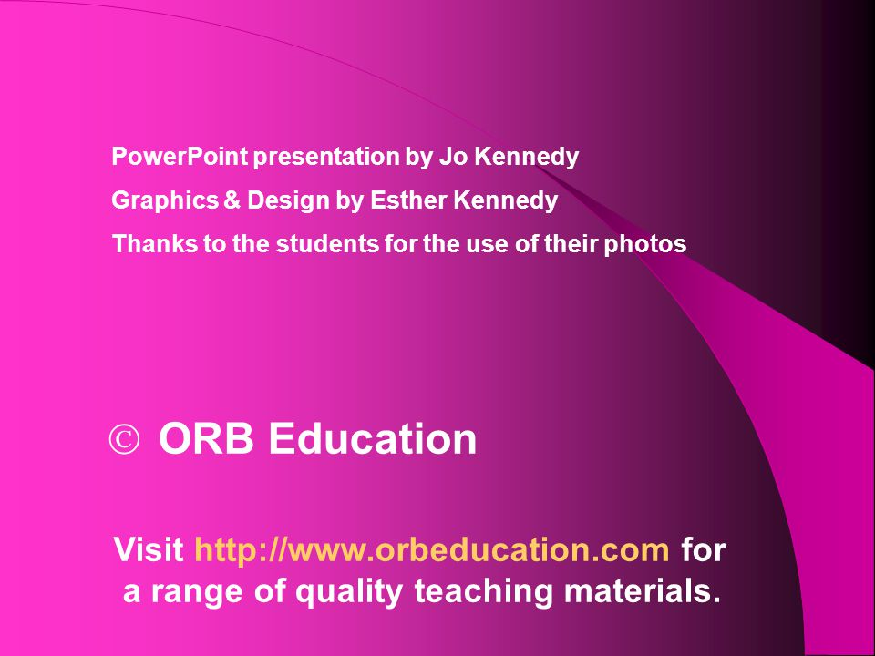  ORB Education Visit http://www.orbeducation.com for a range of quality teaching materials. PowerPoint presentation by Jo Kennedy Graphics & Design b