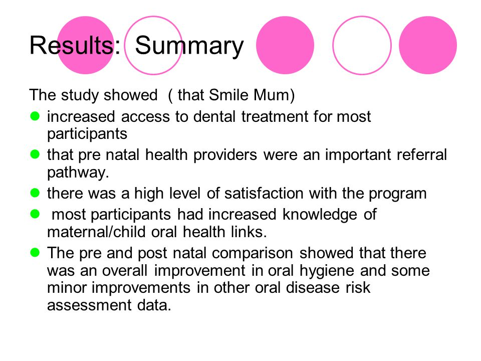 Results: Summary The study showed ( that Smile Mum) increased access to dental treatment for most participants that pre natal health providers were an important referral pathway.