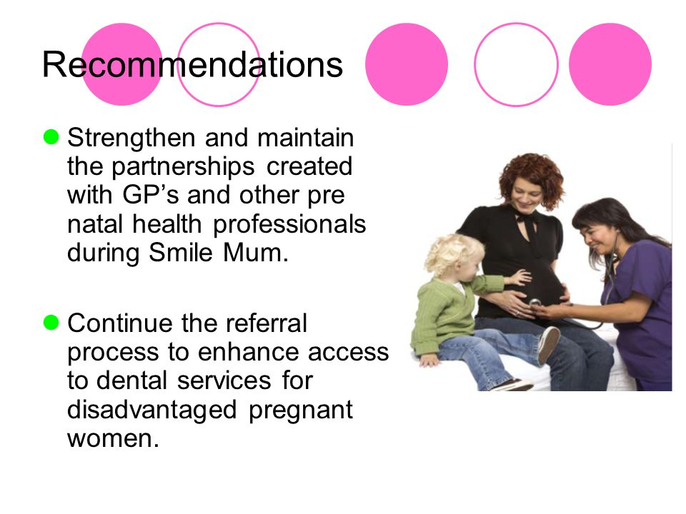 Recommendations Strengthen and maintain the partnerships created with GP's and other pre natal health professionals during Smile Mum.