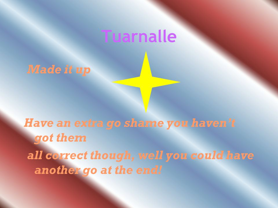 Tuarnalle Made it up Have an extra go shame you haven't got them all correct though, well you could have another go at the end!