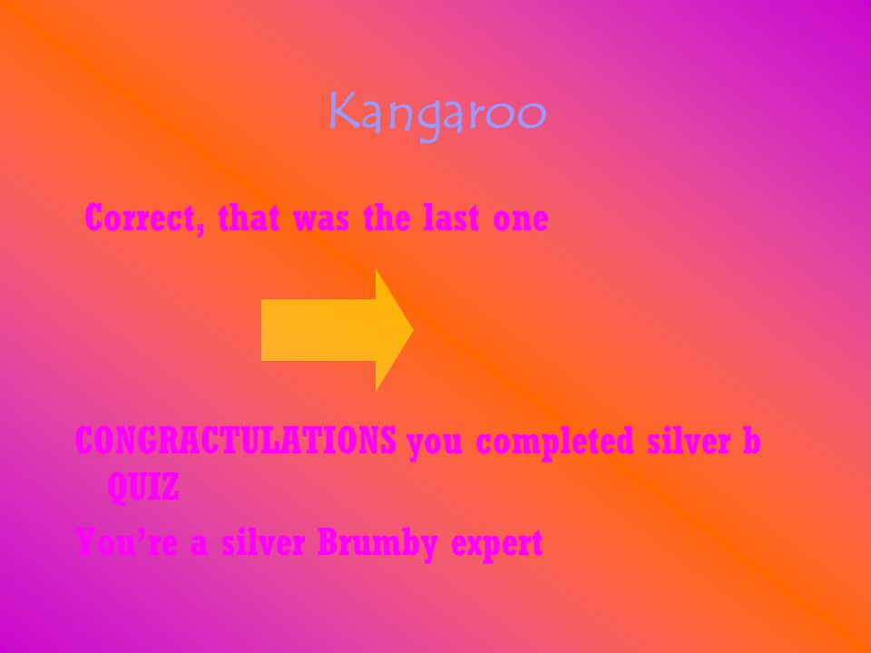 Kangaroo Correct, that was the last one CONGRACTULATIONS you completed silver b QUIZ You're a silver Brumby expert