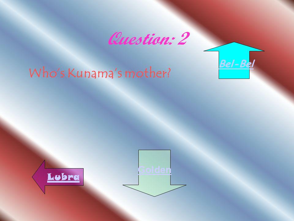 Question: 2 Who's Kunama's mother? Lubra Golden Bel-Bel