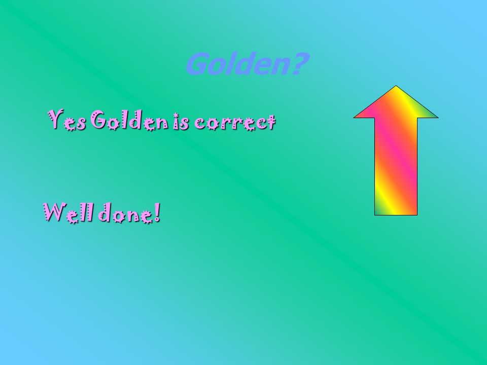 Golden? Yes Golden is correct Well done!