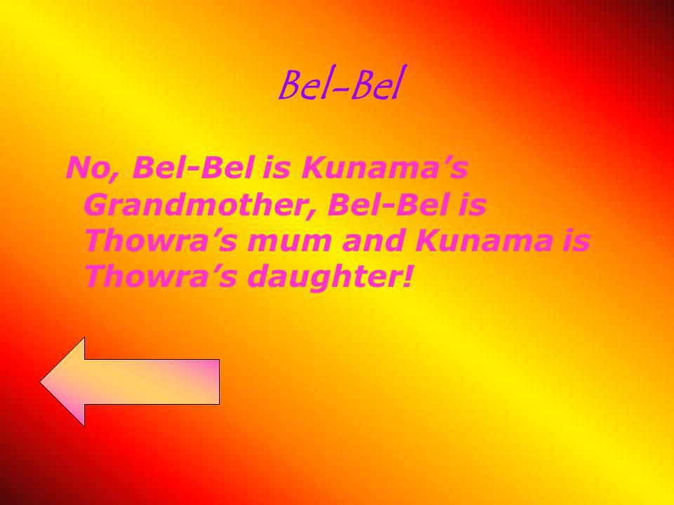 Bel-Bel No, Bel-Bel is Kunama's Grandmother, Bel-Bel is Thowra's mum and Kunama is Thowra's daughter!