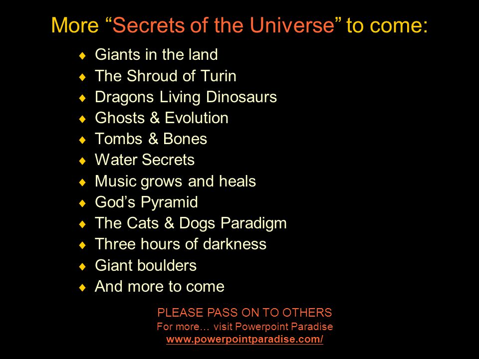 More Secrets of the Universe to come:  Giants in the land  The Shroud of Turin  Dragons Living Dinosaurs  Ghosts & Evolution  Tombs & Bones  Water Secrets  Music grows and heals  God's Pyramid  The Cats & Dogs Paradigm  Three hours of darkness  Giant boulders  And more to come PLEASE PASS ON TO OTHERS For more… visit Powerpoint Paradise www.powerpointparadise.com/