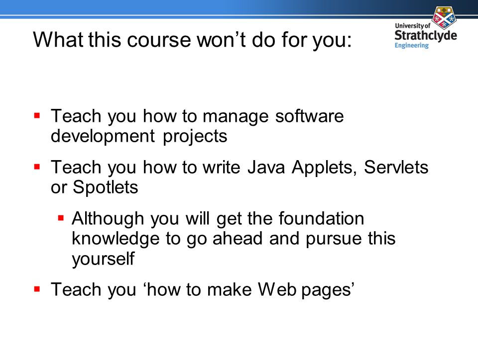 What this course won't do for you:  Teach you how to manage software development projects  Teach you how to write Java Applets, Servlets or Spotlets  Although you will get the foundation knowledge to go ahead and pursue this yourself  Teach you 'how to make Web pages'