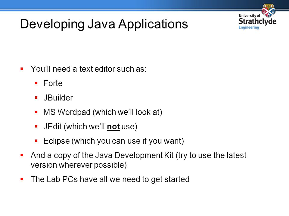 Developing Java Applications  You'll need a text editor such as:  Forte  JBuilder  MS Wordpad (which we'll look at)  JEdit (which we'll not use)  Eclipse (which you can use if you want)  And a copy of the Java Development Kit (try to use the latest version wherever possible)  The Lab PCs have all we need to get started