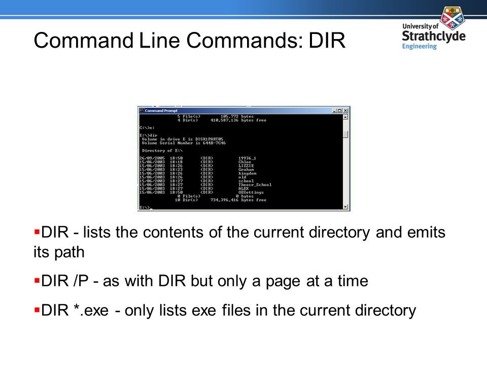 Command Line Commands: DIR  DIR - lists the contents of the current directory and emits its path  DIR /P - as with DIR but only a page at a time  DIR *.exe - only lists exe files in the current directory