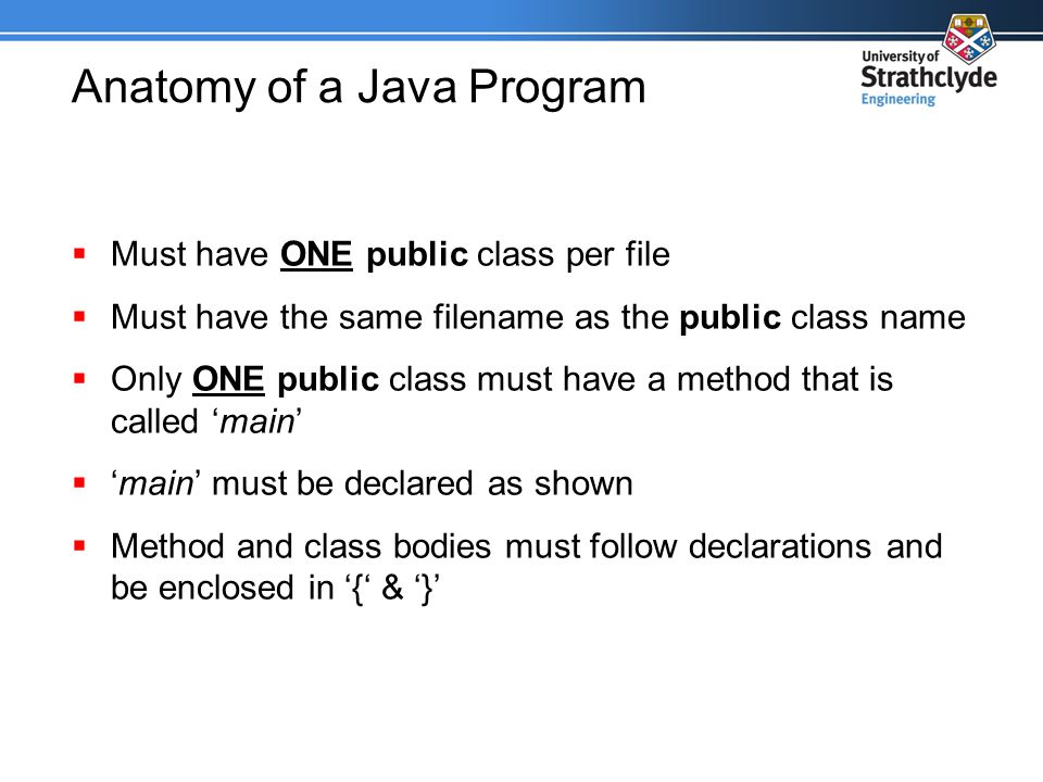 Anatomy of a Java Program  Must have ONE public class per file  Must have the same filename as the public class name  Only ONE public class must have a method that is called 'main'  'main' must be declared as shown  Method and class bodies must follow declarations and be enclosed in '{' & '}'