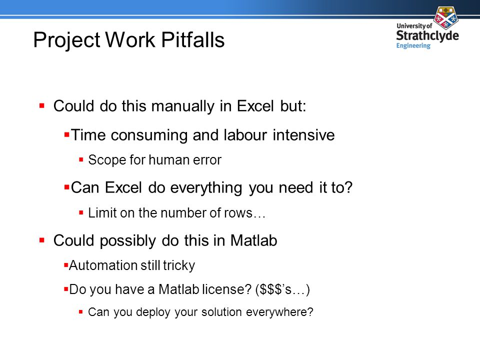 Project Work Pitfalls  Could do this manually in Excel but:  Time consuming and labour intensive  Scope for human error  Can Excel do everything you need it to.