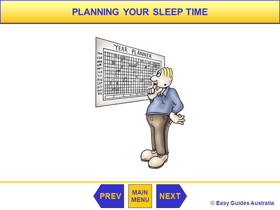 © Easy Guides Australia MAIN MENU NEXTPREV PLANNING YOUR SLEEP TIME