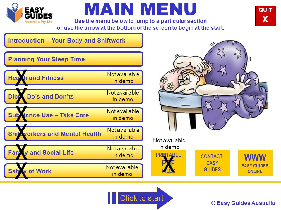 © Easy Guides Australia Introduction – Your Body and Shiftwork MAIN MENU Planning Your Sleep Time Health and Fitness Diet – Do's and Don'ts Substance Use – Take Care Shiftworkers and Mental Health Family and Social Life QUIT X WWW EASY GUIDES ONLINE Click to start Use the menu below to jump to a particular section or use the arrow at the bottom of the screen to begin at the start.