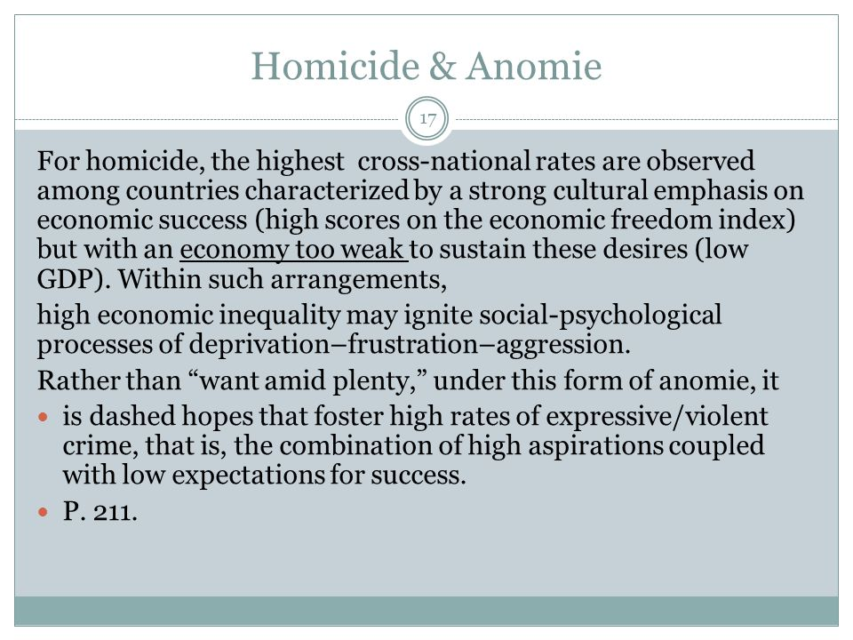 Homicide & Anomie 17 For homicide, the highest cross-national rates are observed among countries characterized by a strong cultural emphasis on economic success (high scores on the economic freedom index) but with an economy too weak to sustain these desires (low GDP).