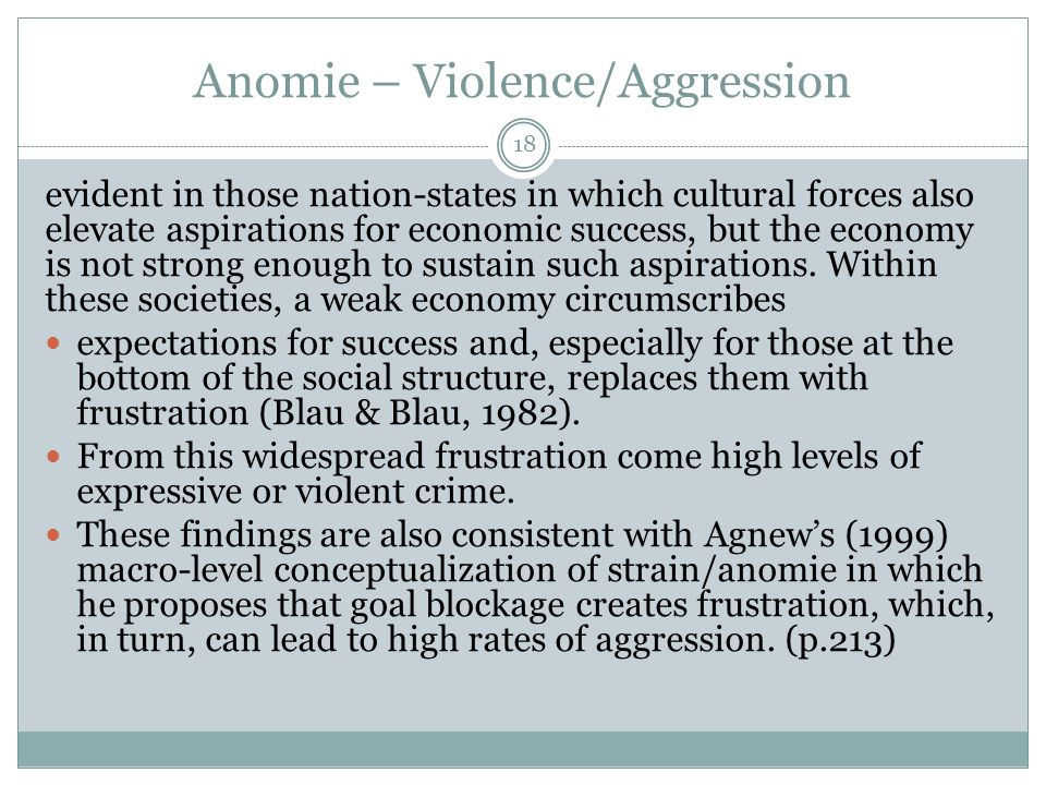 Anomie – Violence/Aggression 18 evident in those nation-states in which cultural forces also elevate aspirations for economic success, but the economy is not strong enough to sustain such aspirations.