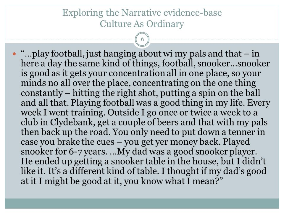 Exploring the Narrative evidence-base Culture As Ordinary 6 …play football, just hanging about wi my pals and that – in here a day the same kind of things, football, snooker…snooker is good as it gets your concentration all in one place, so your minds no all over the place, concentrating on the one thing constantly – hitting the right shot, putting a spin on the ball and all that.
