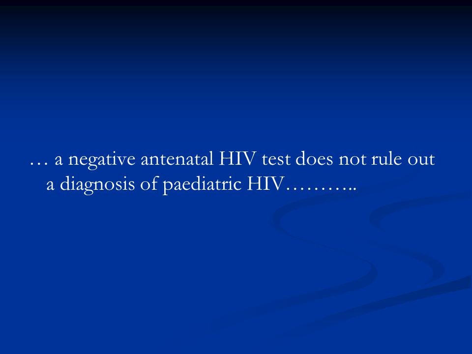 … a negative antenatal HIV test does not rule out a diagnosis of paediatric HIV………..