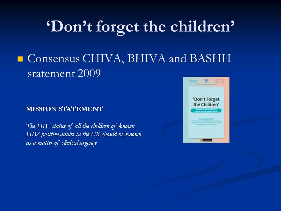 'Don't forget the children' Consensus CHIVA, BHIVA and BASHH statement 2009 MISSION STATEMENT The HIV status of all the children of known HIV-positive