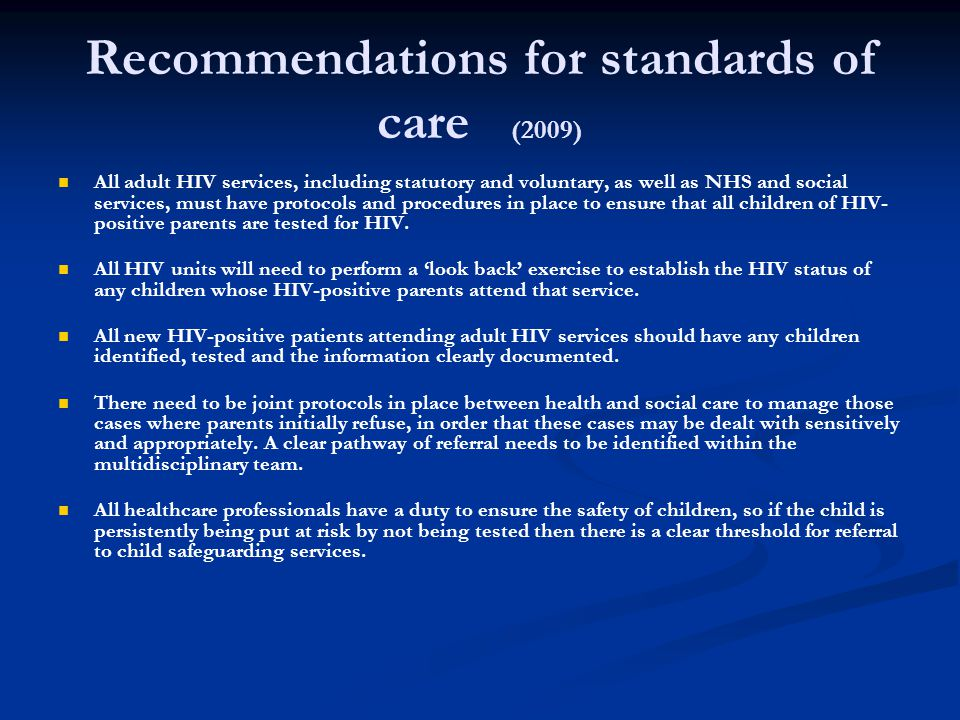 Recommendations for standards of care (2009) All adult HIV services, including statutory and voluntary, as well as NHS and social services, must have protocols and procedures in place to ensure that all children of HIV- positive parents are tested for HIV.