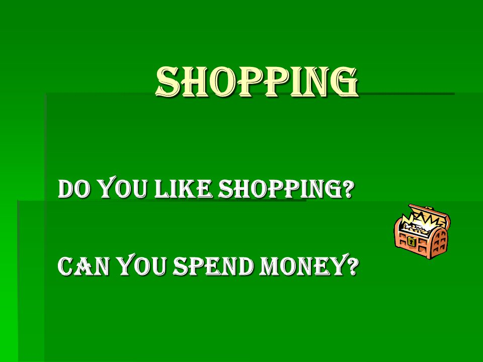 Shopping Do you like shopping Can you spend money