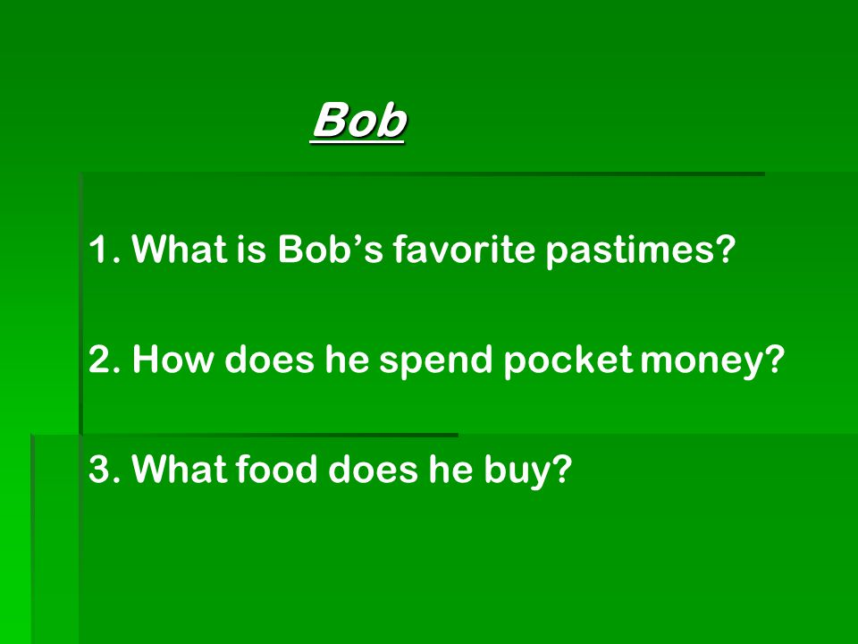 Bob Bob 1. What is Bob's favorite pastimes. 2. How does he spend pocket money.
