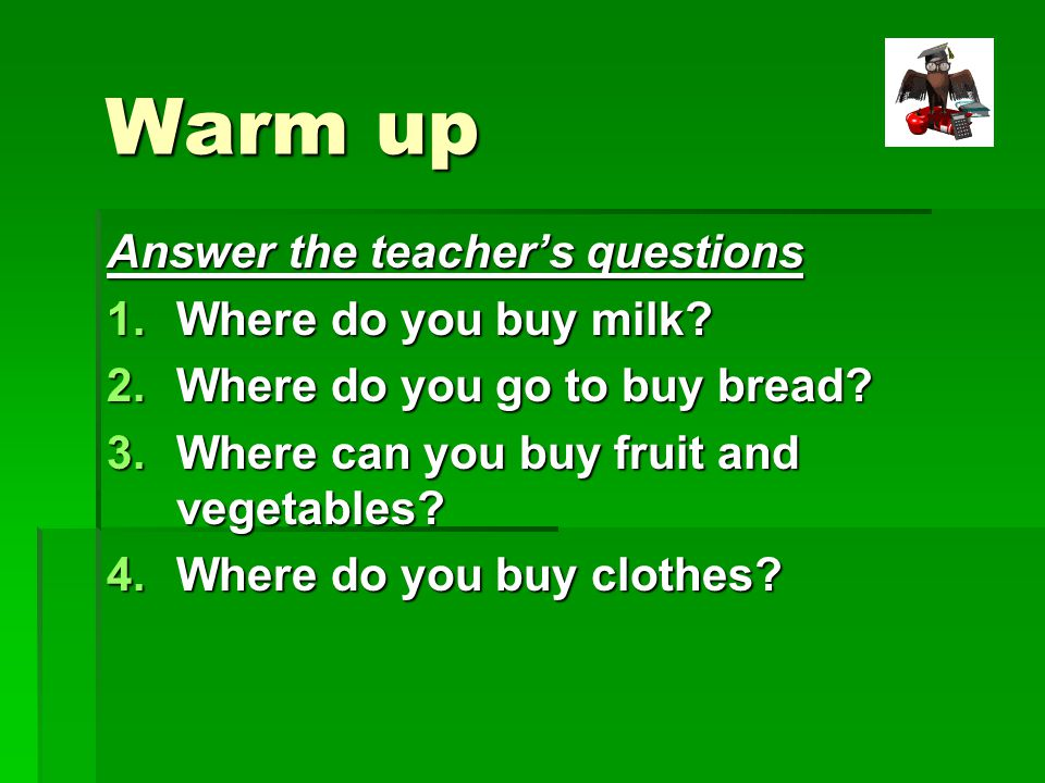 Warm up Answer the teacher's questions 1.Where do you buy milk.