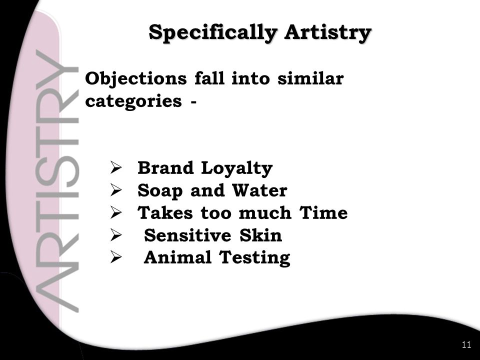 11 Objections fall into similar categories -  Brand Loyalty  Soap and Water  Takes too much Time  Sensitive Skin  Animal Testing Specifically Artistry